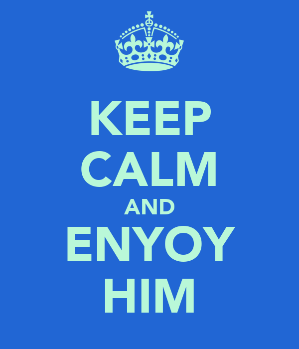 KEEP CALM AND ENYOY HIM
