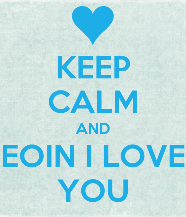 KEEP CALM AND EOIN I LOVE YOU