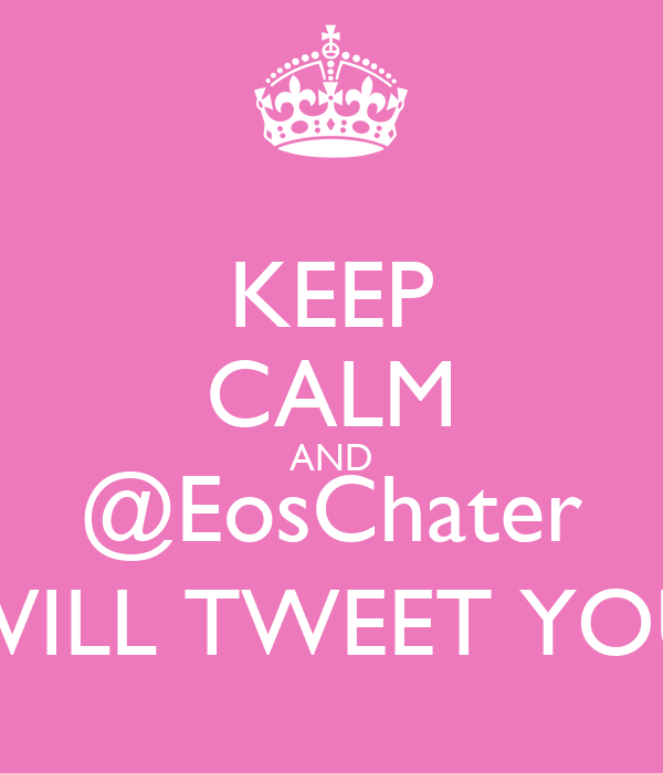 KEEP CALM AND @EosChater WILL TWEET YOU