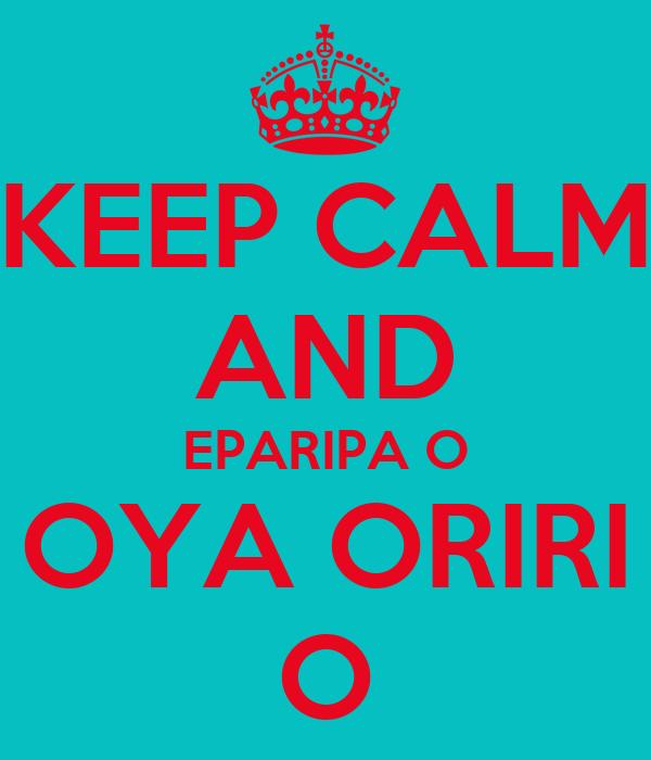 KEEP CALM AND EPARIPA O OYA ORIRI O