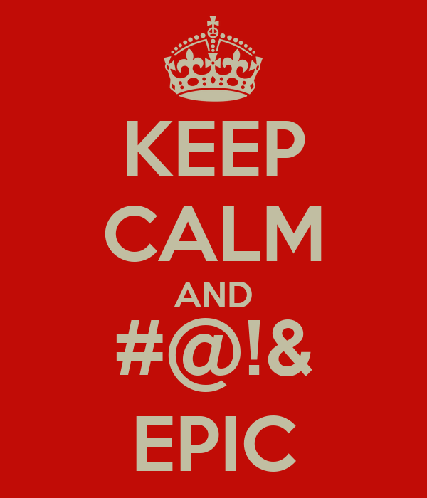 KEEP CALM AND #@!& EPIC