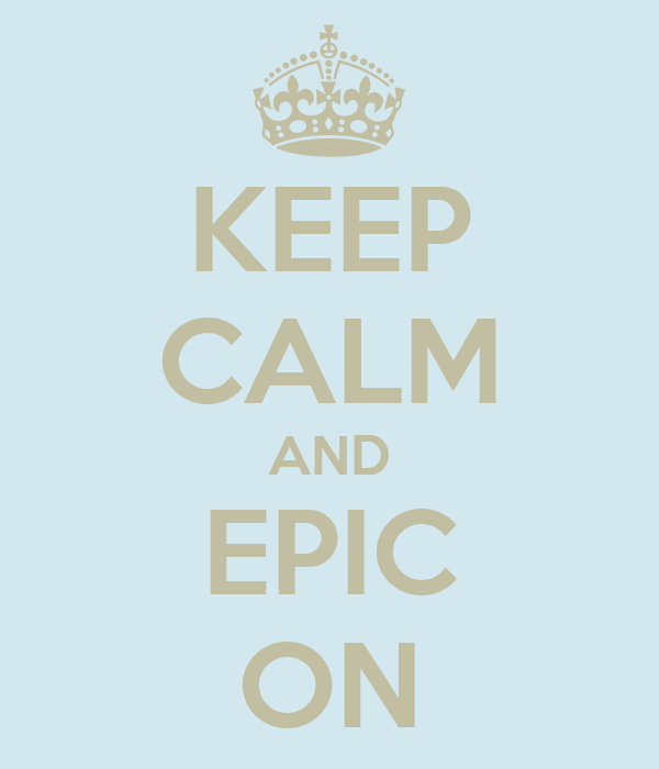 KEEP CALM AND EPIC ON