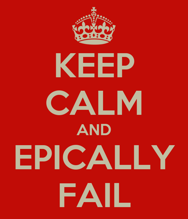 KEEP CALM AND EPICALLY FAIL