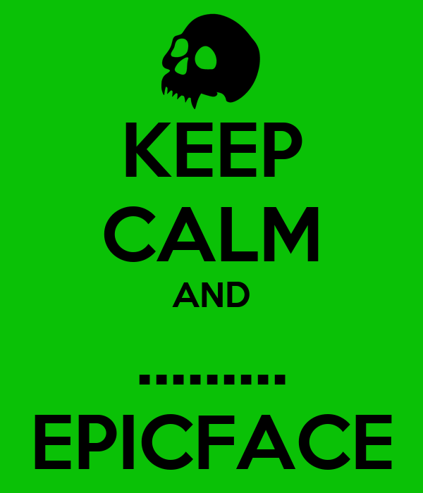 KEEP CALM AND ......... EPICFACE