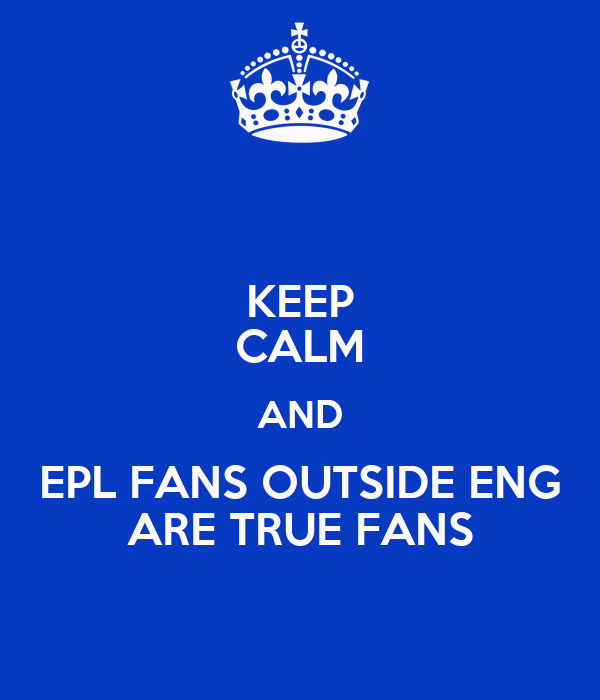 KEEP CALM AND  EPL FANS OUTSIDE ENG  ARE TRUE FANS
