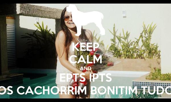 KEEP CALM AND EPTS IPTS OS CACHORRIM BONITIM TUDO