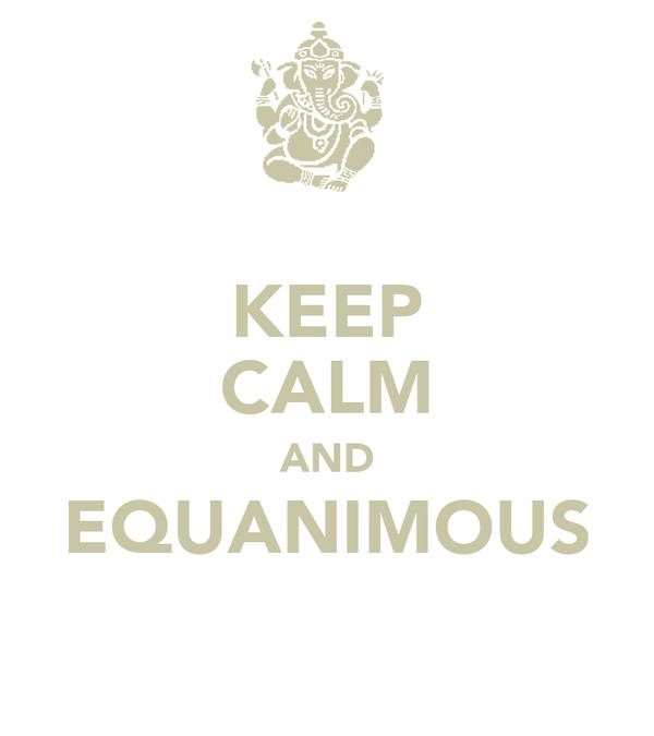 KEEP CALM AND EQUANIMOUS