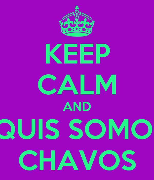 KEEP CALM AND EQUIS SOMOS  CHAVOS