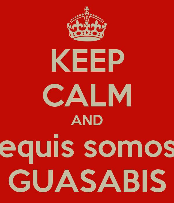 KEEP CALM AND equis somos GUASABIS