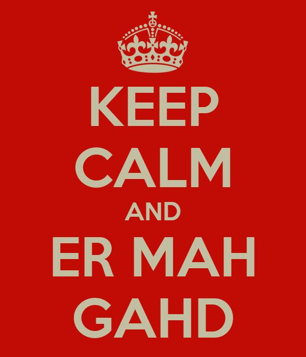 KEEP CALM AND ER MAH GAHD