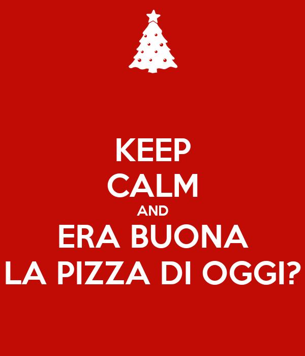 KEEP CALM AND ERA BUONA LA PIZZA DI OGGI?