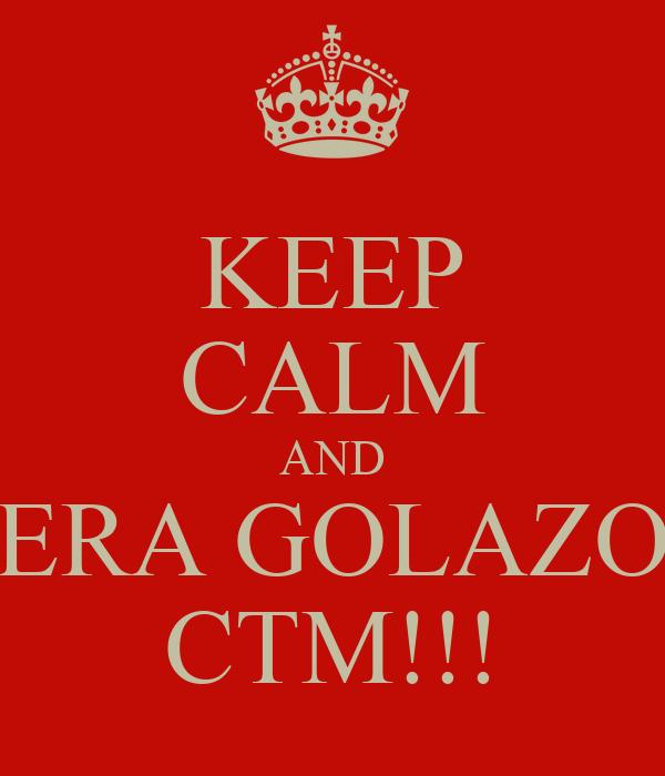 KEEP CALM AND ERA GOLAZO CTM!!!