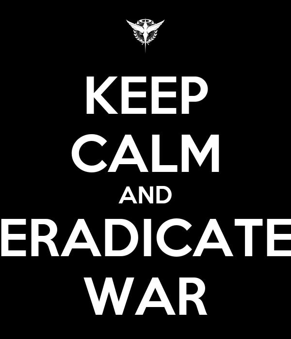 KEEP CALM AND ERADICATE WAR