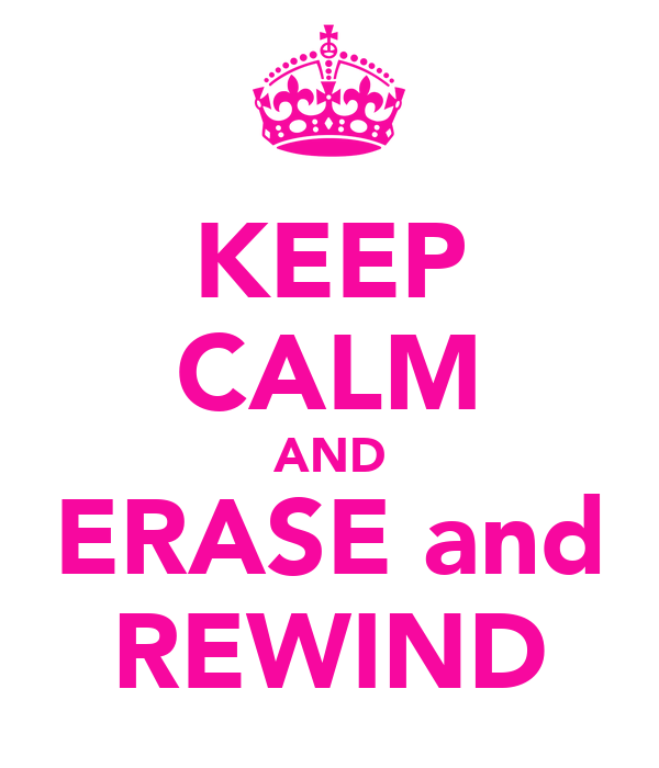 KEEP CALM AND ERASE and REWIND