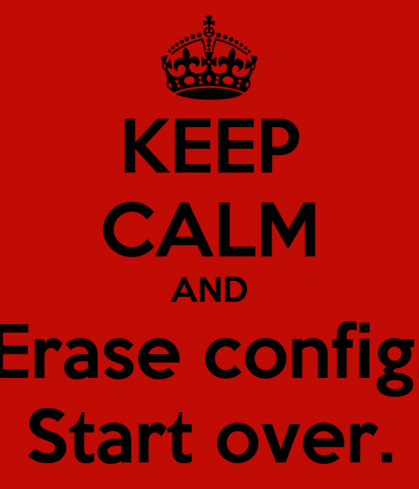 KEEP CALM AND Erase config. Start over.