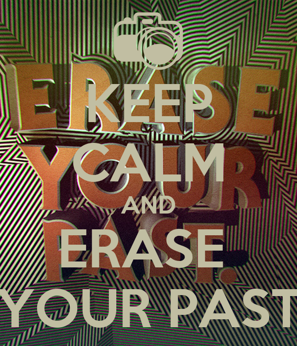 KEEP CALM AND ERASE  YOUR PAST