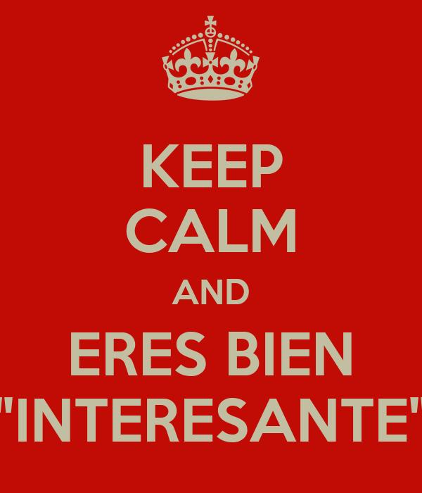 "KEEP CALM AND ERES BIEN ""INTERESANTE"""
