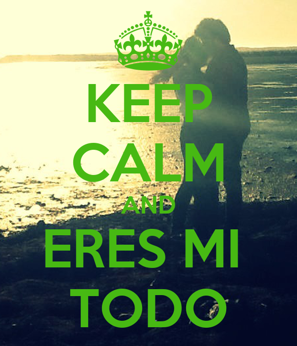 KEEP CALM AND ERES MI  TODO