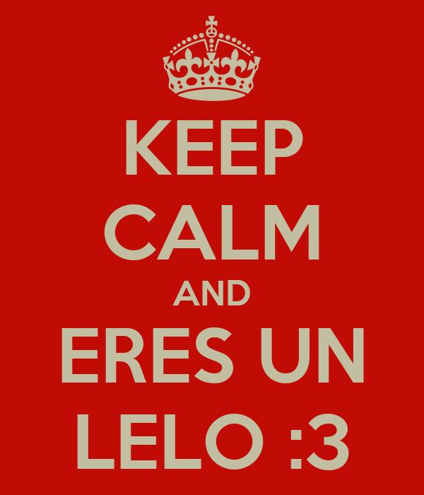 KEEP CALM AND ERES UN LELO :3