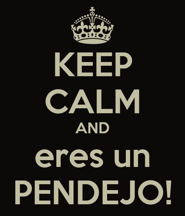KEEP CALM AND eres un PENDEJO!
