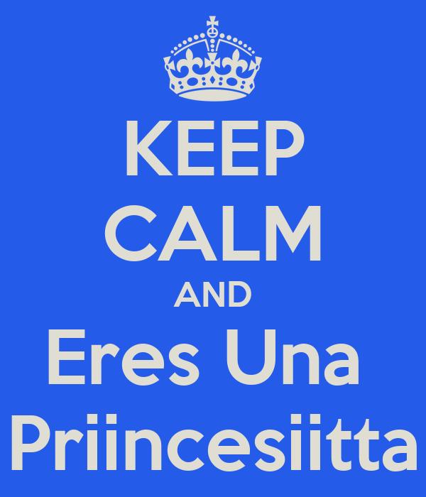 KEEP CALM AND Eres Una   Priincesiitta