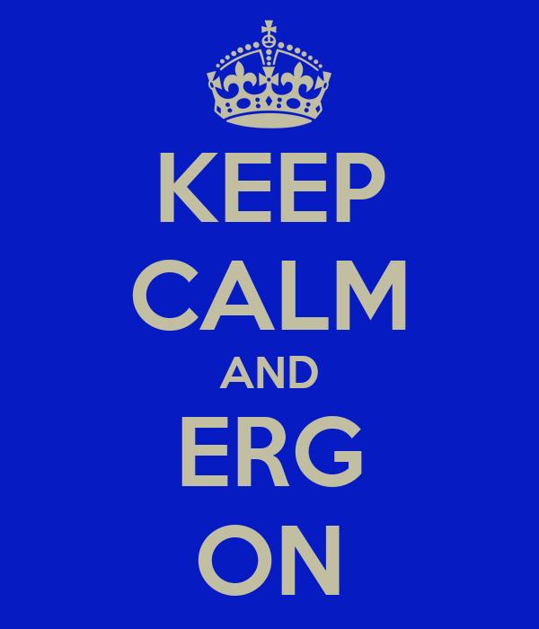 KEEP CALM AND ERG ON