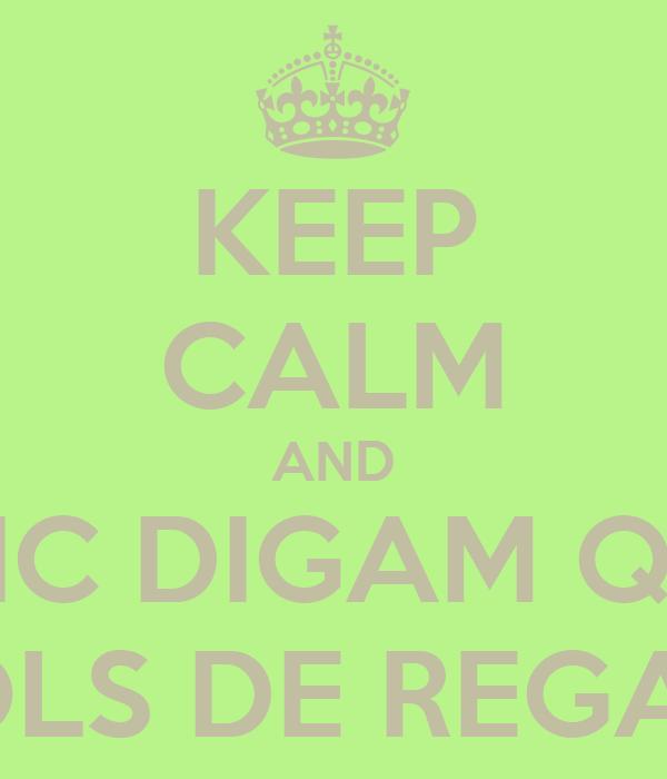 KEEP CALM AND ERIC DIGAM QUE VOLS DE REGAL!!