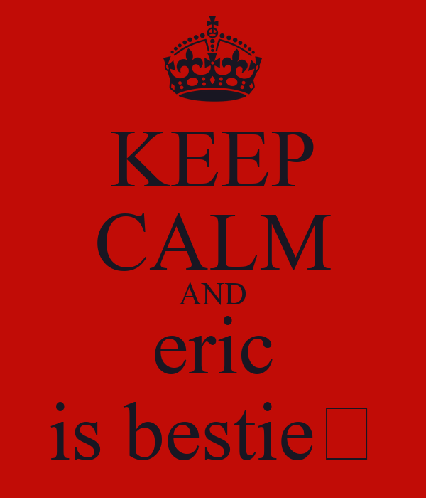 KEEP CALM AND eric is bestie😈