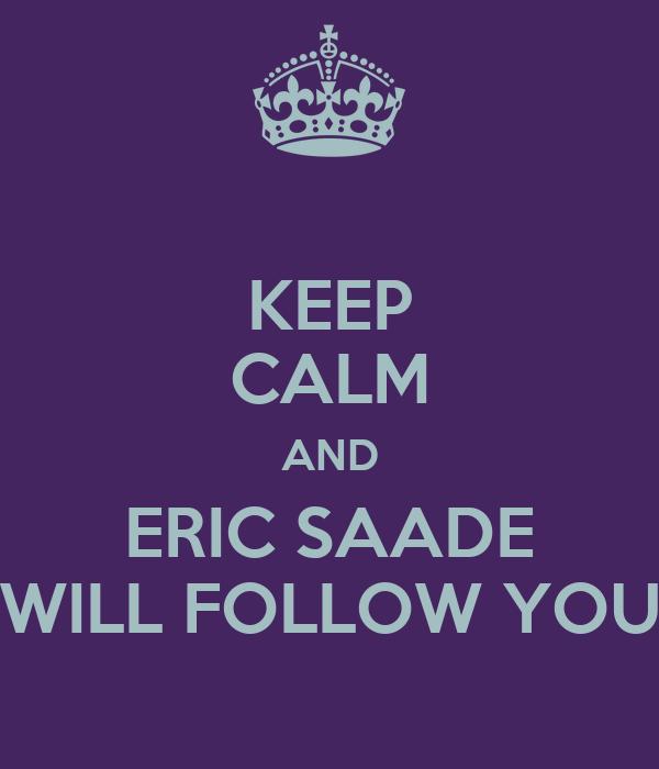 KEEP CALM AND ERIC SAADE WILL FOLLOW YOU