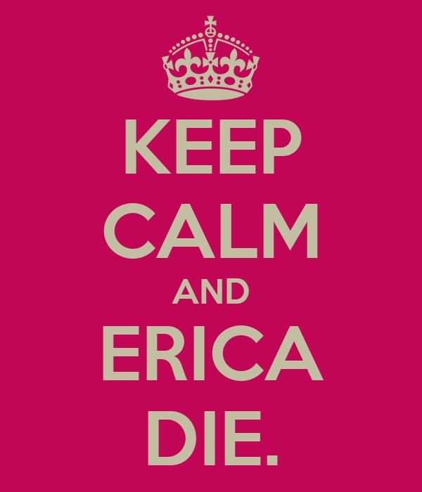 KEEP CALM AND ERICA DIE.