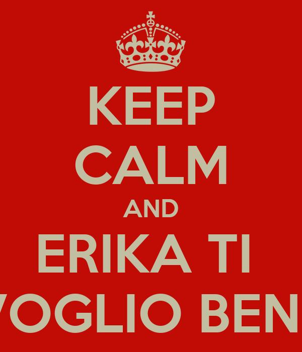 KEEP CALM AND ERIKA TI  VOGLIO BENE