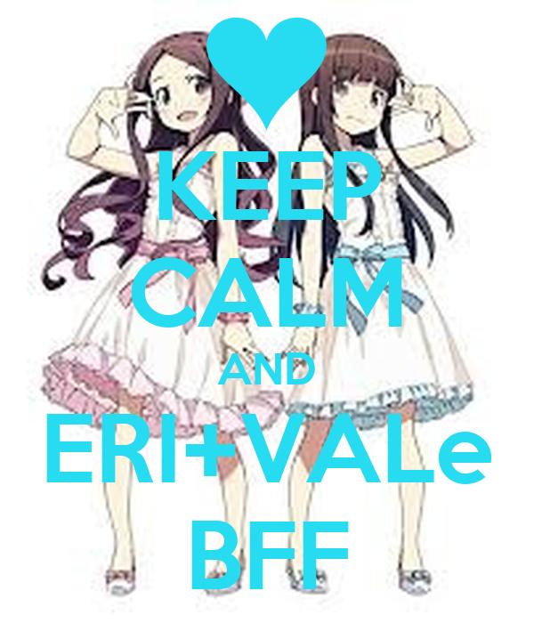 KEEP CALM AND ERI+VALe BFF