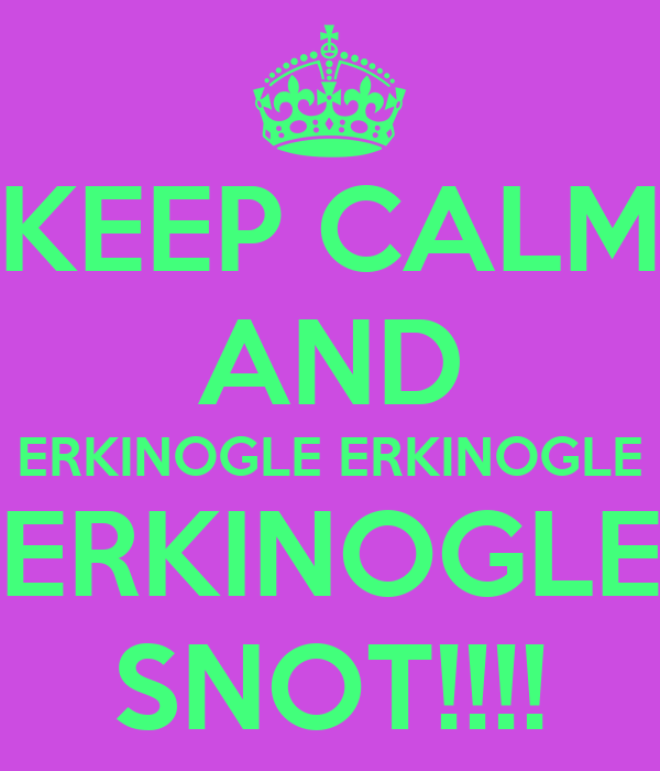 KEEP CALM AND ERKINOGLE ERKINOGLE ERKINOGLE SNOT!!!!