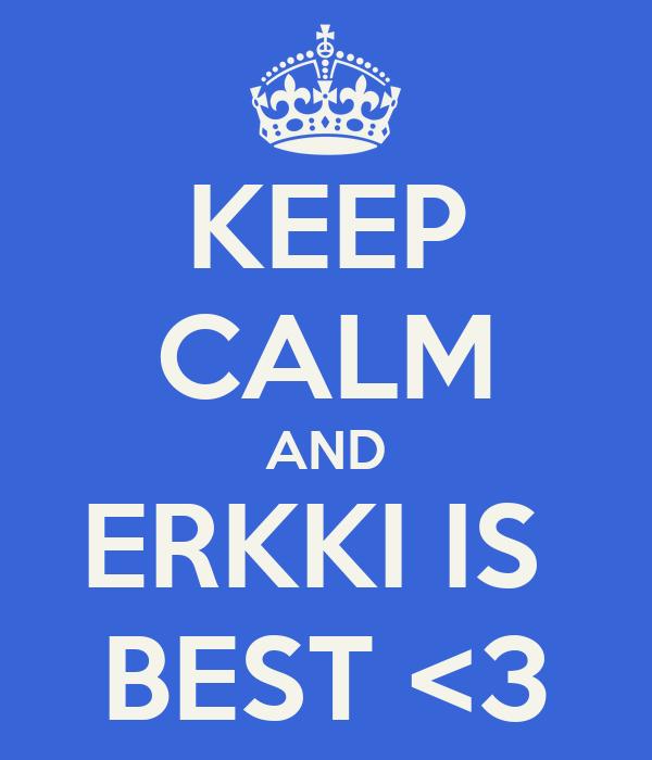 KEEP CALM AND ERKKI IS  BEST <3