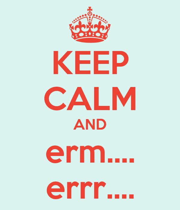 KEEP CALM AND erm.... errr....