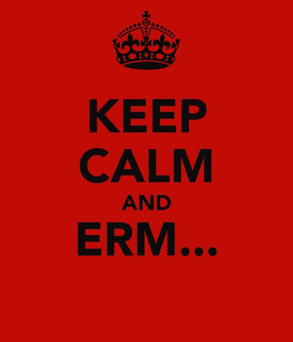 KEEP CALM AND ERM...