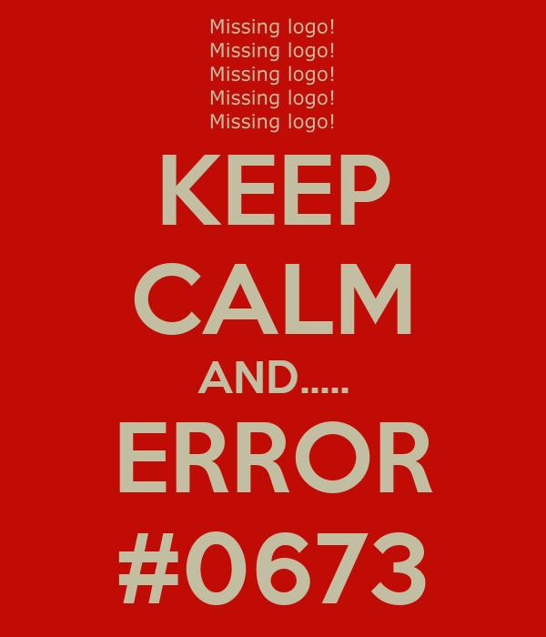 KEEP CALM AND..... ERROR #0673
