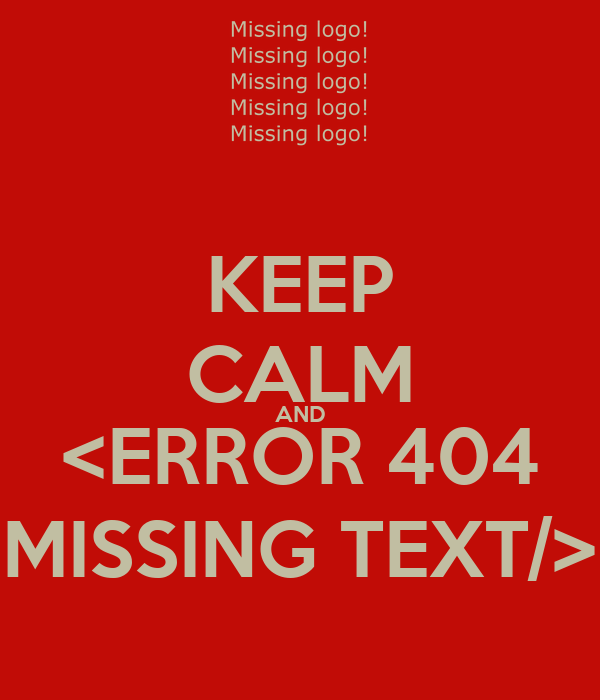 KEEP CALM AND <ERROR 404 MISSING TEXT/>
