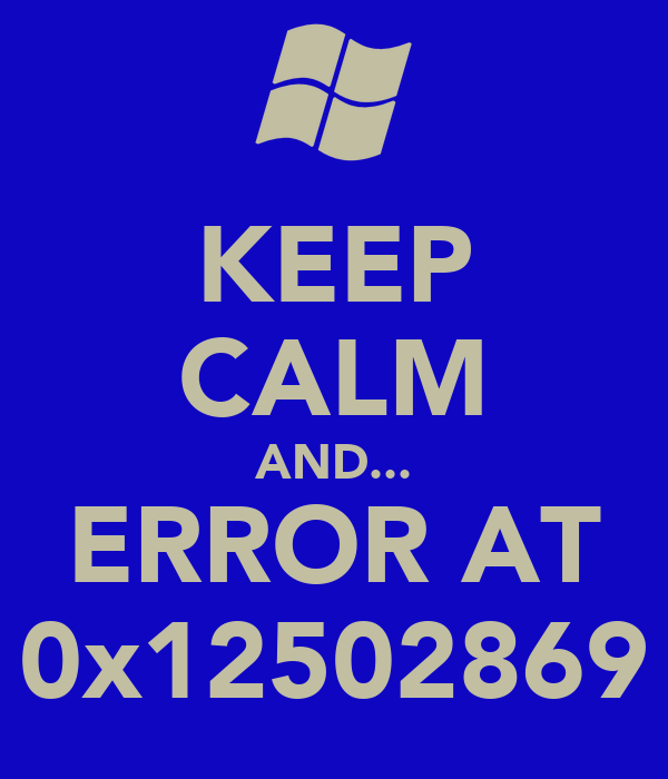 KEEP CALM AND... ERROR AT 0x12502869