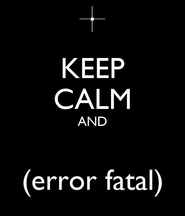 KEEP CALM AND  (error fatal)