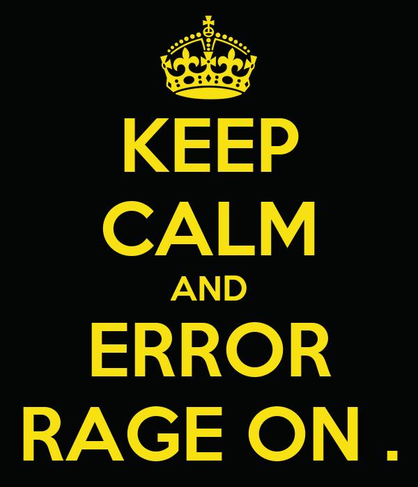 KEEP CALM AND ERROR RAGE ON .