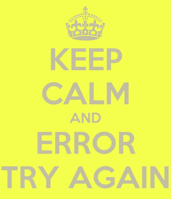 KEEP CALM AND ERROR TRY AGAIN