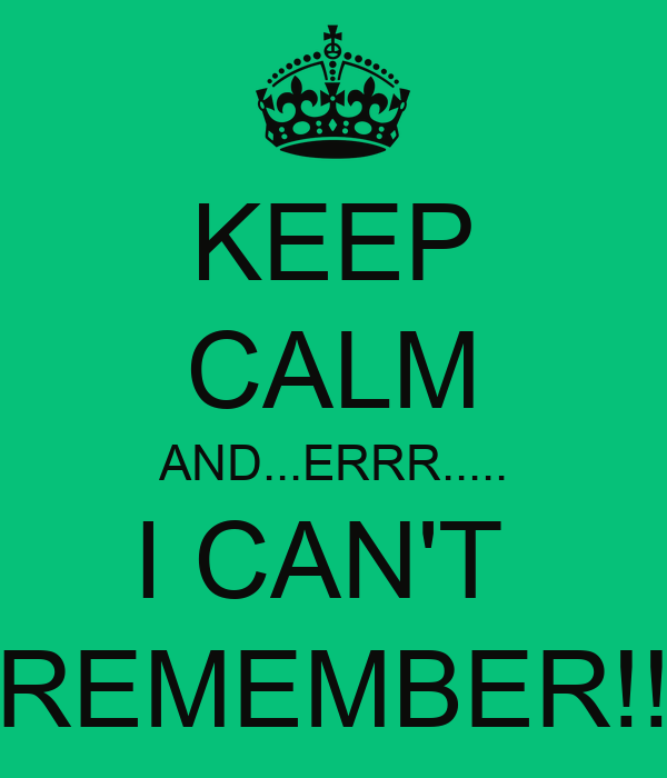 KEEP CALM AND...ERRR..... I CAN'T  REMEMBER!!