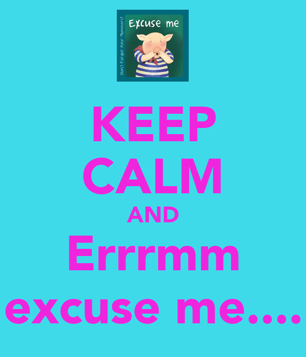 KEEP CALM AND Errrmm excuse me....