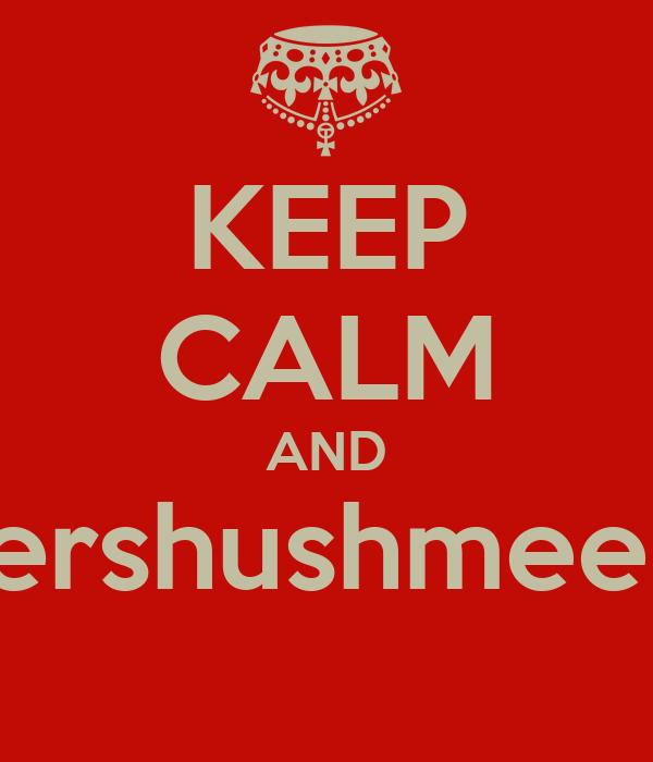 KEEP CALM AND ershushmee!