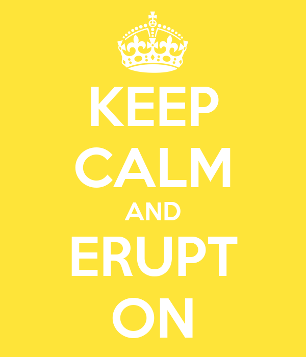 KEEP CALM AND ERUPT ON