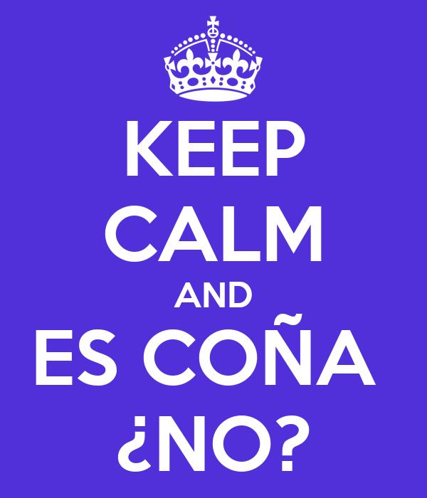 KEEP CALM AND ES COÑA  ¿NO?
