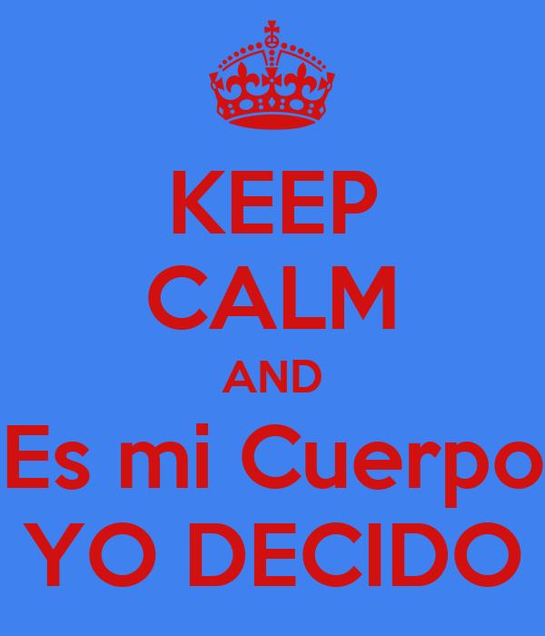 KEEP CALM AND Es mi Cuerpo YO DECIDO