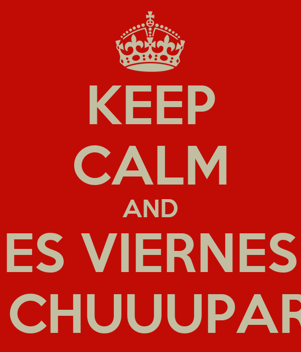 KEEP CALM AND ES VIERNES A CHUUUPAR!!!
