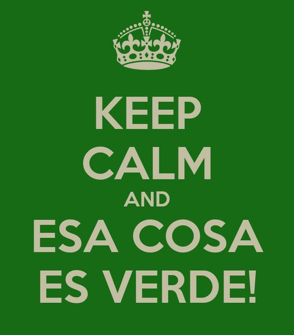 KEEP CALM AND ESA COSA ES VERDE!
